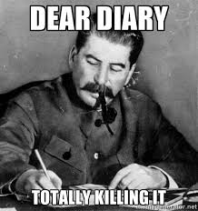 DEAR DIARY TOTALLY KILLING IT - Stalin Diary | Meme Generator via Relatably.com