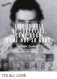 Gangster Quotes About Love Gorgeous LIFE IS FULL OF SURPRISES SOME GOOD SOME NOT SO GO48D Pablo Cacobar