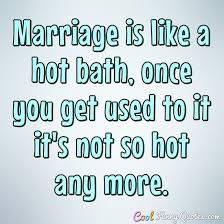 Bath Quotes Adorable Marriage Is Like A Hot Bath Once You Get Used To It It's Not So Hot