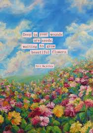 Qoutes About Flowers deep in your wounds are seeds willing to grow beautiful flowers 16 187