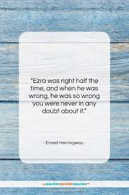 Get The Whole Ernest Hemingway Quote Ezra Was Right Half The Time