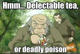Hmm... Delectable tea, or deadly poison - Uncle Iroh - quickmeme via Relatably.com