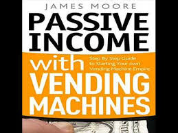 Vending Machine Income Amazing Passive Income With Vending Machines Step By Step Guide To Starting