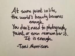 toni morrison quote at some point in life the world s beauty  toni morrison quote at some point in life the world s beauty becomes enough you don
