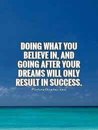 Success Dream Quotes Best Of Doing What You Believe In And Going After Your Dreams Will Only