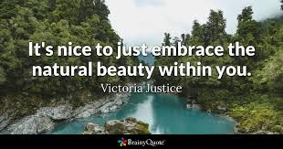 Quotes On Beauty And Nature Best Of It's Nice To Just Embrace The Natural Beauty Within You Victoria