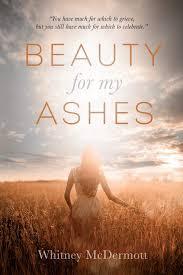 Beauty for My Ashes: McDermott, Whitney D: 9781495176319: Amazon ...