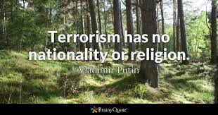 terrorism quotes brainyquote terrorism has no nationality or religion vladimir putin