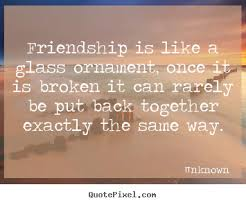 Friendship Is About Quotes Quotes about friendship Friendship is like a glass ornament once 23