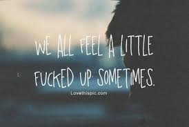 Good Fucking Morning Quotes Best of We All Feel A Little Fucked Up Sometimes Pictures Photos And