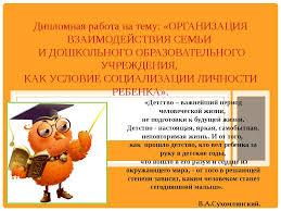Презентация на защиту диплома Воспитатель дошкольного образования  слайда 1 Дипломная работа на тему ОРГАНИЗАЦИЯ ВЗАИМОДЕЙСТВИЯ СЕМЬИ И ДОШКОЛЬНОГО ОБР