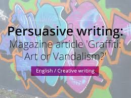 graffiti art or vandalism persuasive writing by jamestickle  persuasive writing magazine article graffiti art or vandalism