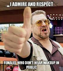 i admire and respect females who don t wear makeup in public meme