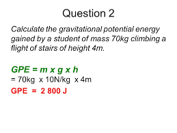 question 2 calculate the gravitational potential energy gained by a student of mass 70kg climbing a
