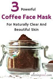 Spread the mixture on your face. 3 Coffee Face Mask For Naturally Clear Beautiful Skin Alluring Soul