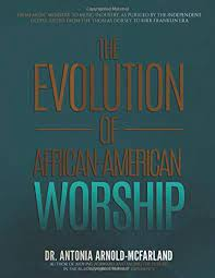 The Evolution of African-American Worship: FROM MUSIC MINISTRY TO MUSIC  INDUSTRY, AS PURSUED BY THE INDEPENDENT GOSPEL ARTIST: FROM THE THOMAS  DORSEY TO KIRK FRANKLIN ERA: Arnold-McFarland, Dr. Antonia: 9781732336537:  Amazon.com: Books