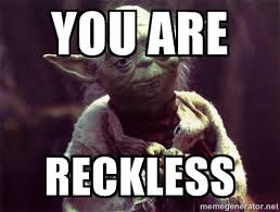 YOU ARE RECKLESS - Yoda | Meme Generator via Relatably.com