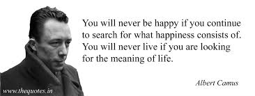 Albert Camus Quotes Best You Will Never Be Happy If You Continue To Search For What Happiness
