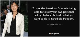 Famous Quotes About American Dream Best of Maya Lin Quote To Me The American Dream Is Being Able To Follow