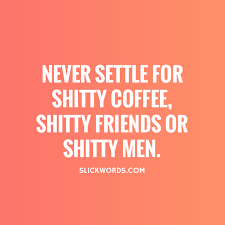 Never Settle Quotes Impressive Never Settle For Shitty Coffee Shitty Friend Slickwords