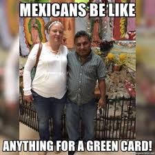 mexicans be like anything for a green card. Mexicans Be Like Anything For Green Card FatMexicans Meme Generator Intended