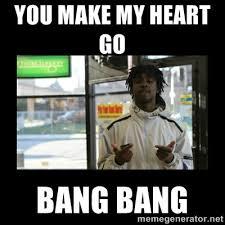 You make my heart go Bang bang - Chief Keef | Meme Generator via Relatably.com
