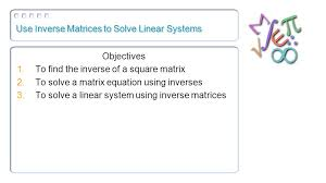 1 use inverse matrices to solve linear systems objectives 1 to find the inverse of a square matrix 2 to solve a matrix equation using inverses 3