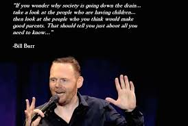 "If you wonder why society is going down the drain..."" -Bill Burr ... via Relatably.com"