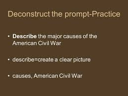 taking the first steps to writing an essay ppt video online  5 deconstruct the prompt practice describe the major causes of the american civil war