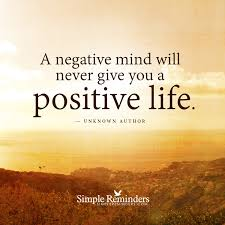 A negative mind will never give you a positive life. \u2014 Unknown ...