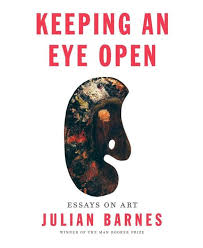 book review keeping an eye open essays on art by julian barnes  book review keeping an eye open essays on art by julian barnes the boston globe