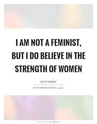 Women Strength Quotes Mesmerizing I Am Not A Feminist But I Do Believe In The Strength Of Women