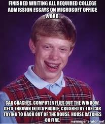 finished writing all required college admission essays on  finished writing all required college admission essays on microsoft office word car crashes computer flies out the window gets thrown into a puddle