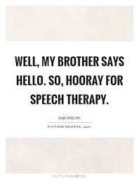 Speech Therapy Quotes Amazing Well My Brother Says Hello So Hooray For Speech Therapy Picture
