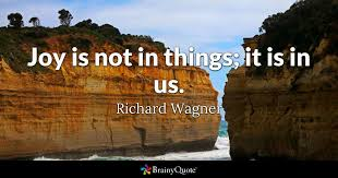 Joy Quotes Custom Joy Is Not In Things It Is In Us Richard Wagner BrainyQuote