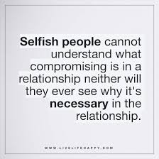 Selfish People Quotes Best Selfish People Cannot Understand What Compromising Live Life Happy