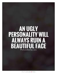 Ugly Is Beautiful Quotes Best Of An Ugly Personality Will Always Ruin A Beautiful Face Picture Quotes