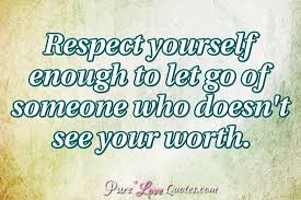 Quotes About Letting Someone Go Amazing Respect Yourself Enough To Let Go Of Someone Who Doesn't See Your