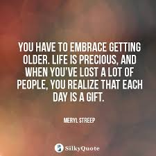 Getting Older Quotes Amazing Meryl Streep Quotes You Have To Embrace Getting Older Life Is