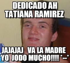 10 Guy : Dedicado Ah Tatiana Ramirez, Jajajaj Va La Madre Yo Jodo Mucho! - sn8vxe