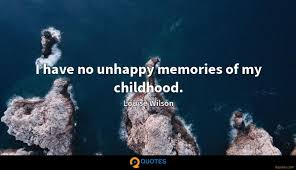 I Have No Unhappy Memories Of My Childhood Louise Wilson Quotes