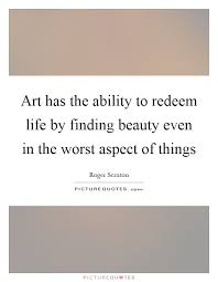 Finding Beauty Quotes Best of Art Has The Ability To Redeem Life By Finding Beauty Even In The