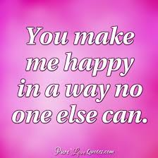You Make Me Happy Quotes Cool You Make Me Happy In A Way No One Else Can PureLoveQuotes