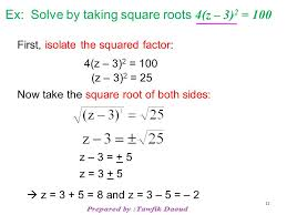 12 ex solve by taking square roots 4 z 3 2 100 first isolate the squared factor 4 z 3 2 100 z 3 2 25 now take the square root of both