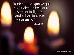 It Is Better To Light A Candle Quote Look At What Youve Got And Make The Best Of It It Is
