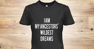 I Am My Ancestors Wildest Dream Quote Best Of I Am I Am My Ancestors Wildest Dreams Products Teespring