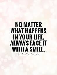 No Matter What Happens In Your Life Always Face It With A Smile New Always Smile Quotes