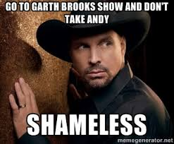 Go to Garth Brooks show and don't take Andy Shameless - Garth12 ... via Relatably.com