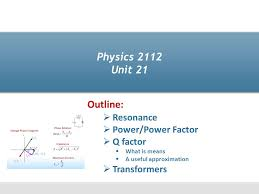 1 physics 2112 unit 21 resonance power power factor q factor what is means a useful approximation transformers outline