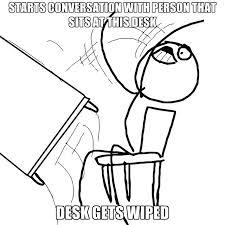 desk flip starts conversation with person that sits at this desk desk gets wiped desk flip desk flip